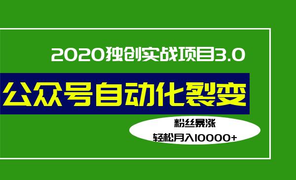 2020独创实战项目3.0:公众号自动化涨粉裂变,轻松月入10000+