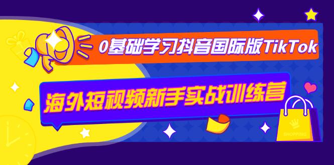 抖音国际版TikTok视频课:海外短视频新手实战训练营【0基础快速学习】