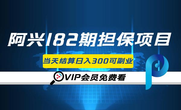 阿兴182期担保项目:小白当天结算日入300可兼职【官方售价3500元】
