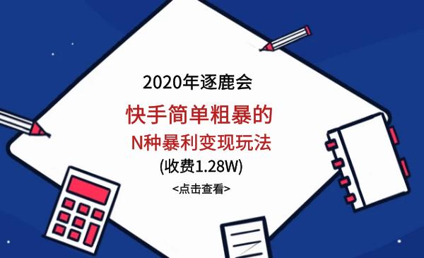 2020年逐鹿会:快手简单粗暴的N种暴利变现玩法(全套课程)
