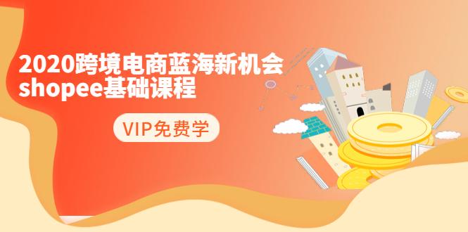 2020跨境电商蓝海新机会:日爆千单的shopee基础课程(完结)