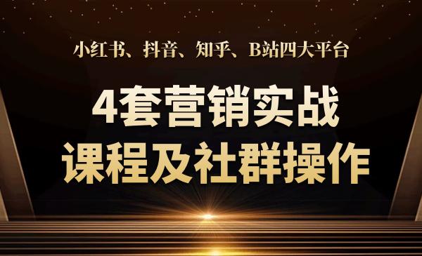 小红书、抖音、知乎、B站四大平台(4套营销实战课程及社群操作)
