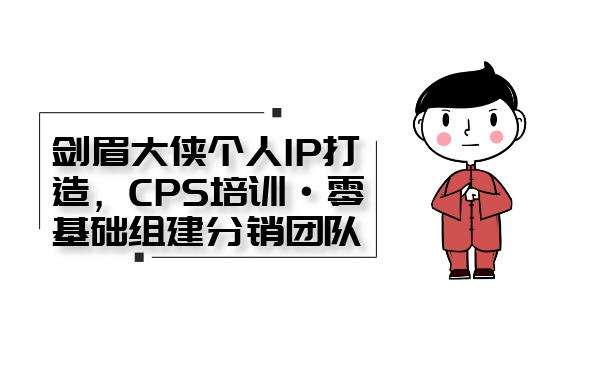 剑眉大侠个人IP打造系列课程:CPS培训(0基础组建分销团队)