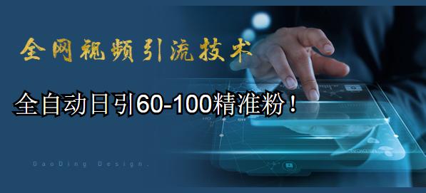 全网视频引流技术教程:全自动日引60-100精准粉