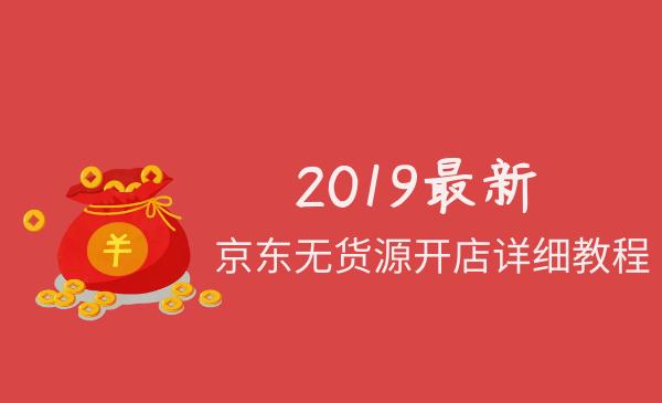 2019最新京东无货源开店详细课程(店群玩家必备)