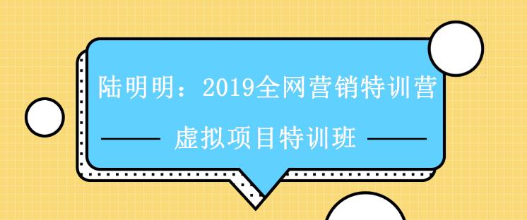陆明明:2019全网营销特训营 虚拟项目特训班视频课程全集