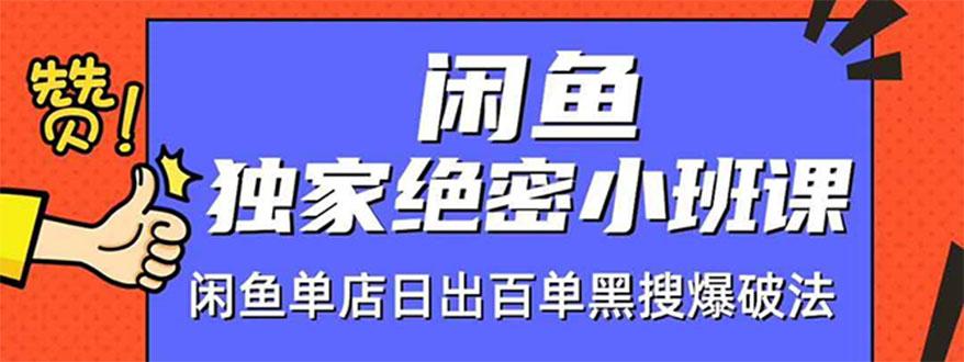 闲鱼独家绝密小班课:闲鱼单店日出百单黑搜爆破法