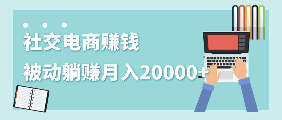 社交电商项目玩法:被动躺赚月入20000+