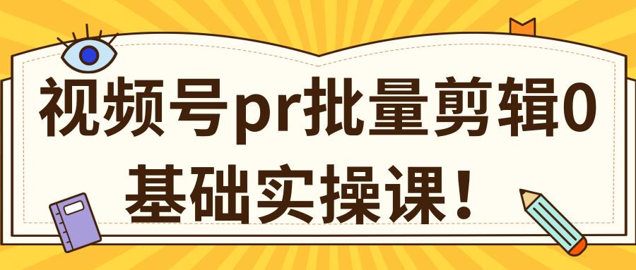微信视频号0基础实操课:PR批量剪辑伪原创教程
