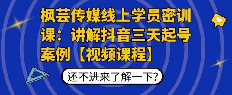 枫芸传媒线上学员密训课:抖音三天起号案例拆解【无水印视频课】